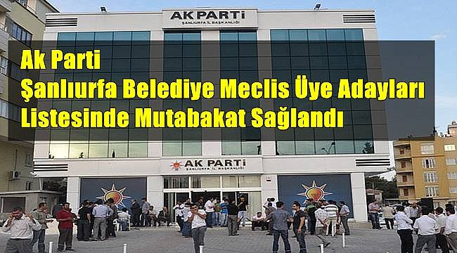 Ak Parti Şanlıurfa Belediye Meclis Üye Adayları Listesinde Mutabakat Sağlandı