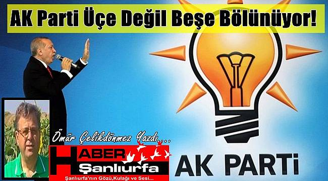 AK Parti Üçe Değil Beşe Bölünüyor!
