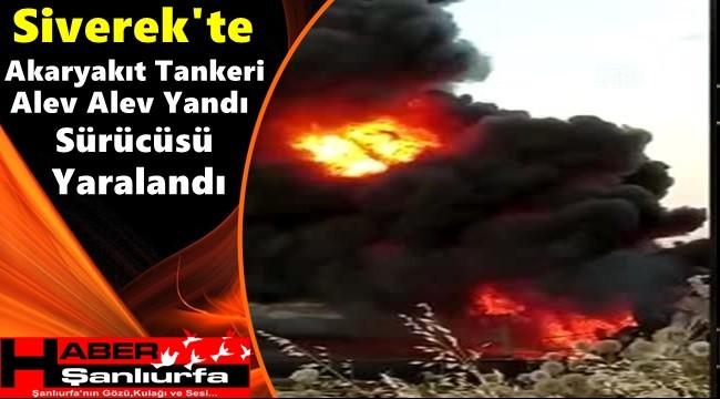 Siverek'te Akaryakıt Tankeri Alev Alev Yandı Sürücüsü Yaralandı