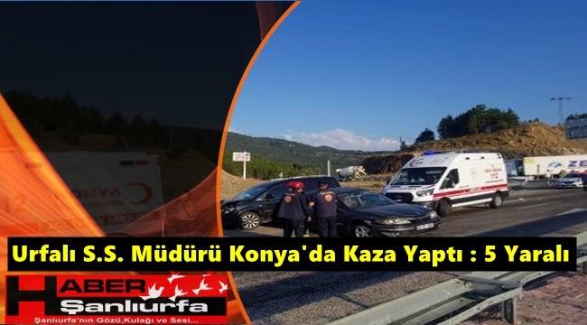 Urfalı S.S. Müdürü Konya'da Kaza Yaptı : 5 Yaralı
