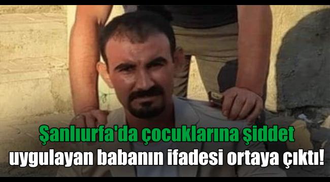 Şanlıurfa'da çocuklarına şiddet uygulayan babanın ifadesi ortaya çıktı!