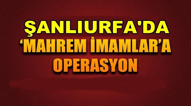 Şanlıurfa'da Mahrem İmamlara Operasyon