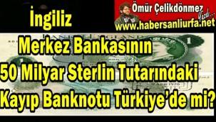 İngiliz Merkez Bankasının 50 Milyar Sterlin Tutarındaki Kayıp Banknotu Türkiye'de mi?