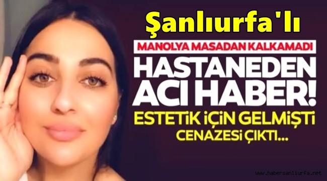 Estetik ameliyatı Olan Urfa'lı Manolya, 40 Gün Sonra Can Verdi