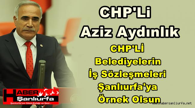 Ayduınlık : CHP'Lİ Belediyelerin İş Sözleşmeleri Şanlıurfa'ya Örnek Olsun