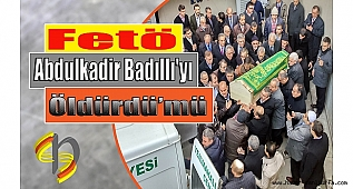 Abdulkadir Badıllı'yı Fetö mü Öldürdü ?